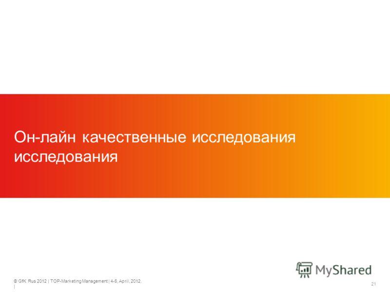 © GfK Rus 2012 | TOP-Marketing Management | 4-6, April, 2012. | 21 Он-лайн качественные исследования исследования