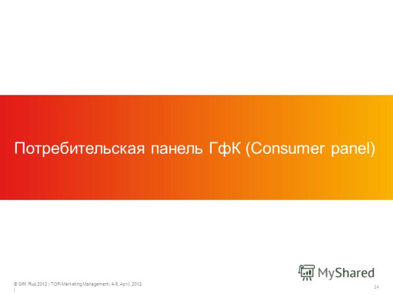 © GfK Rus 2012 | TOP-Marketing Management | 4-6, April, 2012. | 24 Потребительская панель ГфК (Consumer panel)