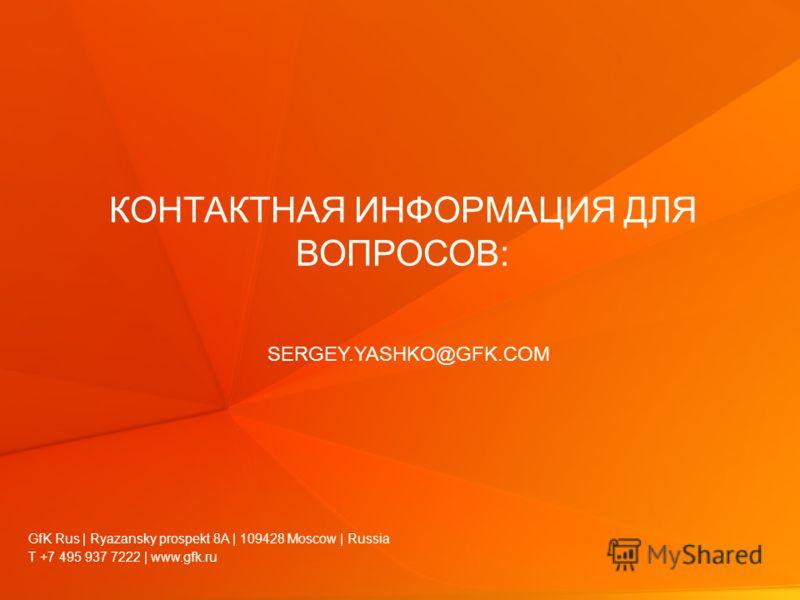© GfK Rus 2012 | TOP-Marketing Management | 4-6, April, 2012. | 30 КОНТАКТНАЯ ИНФОРМАЦИЯ ДЛЯ ВОПРОСОВ: SERGEY.YASHKO@GFK.COM T +7 495 937 7222 | www.gfk.ru GfK Rus | Ryazansky prospekt 8A | 109428 Moscow | Russia