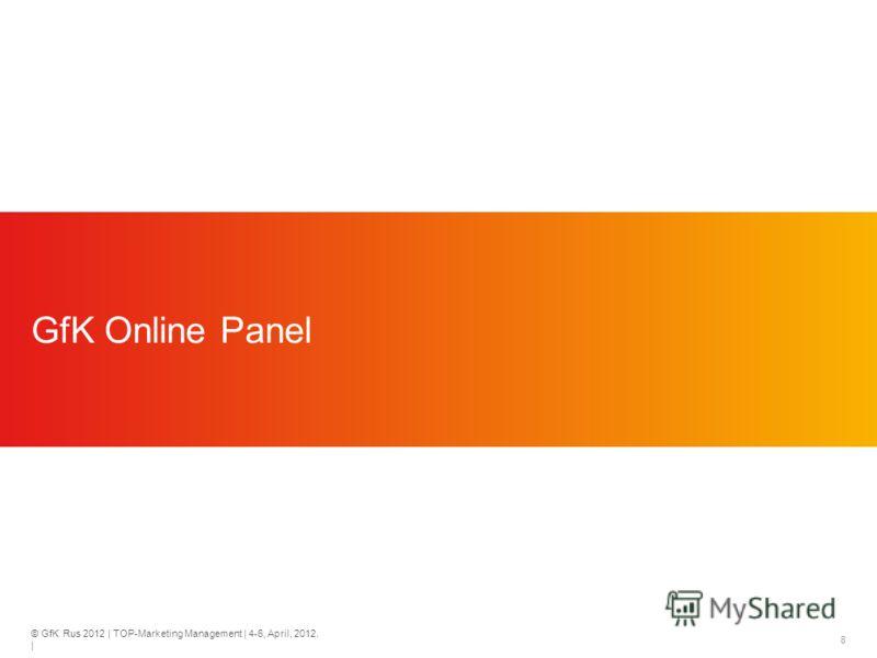© GfK Rus 2012 | TOP-Marketing Management | 4-6, April, 2012. | 8 GfK Online Panel