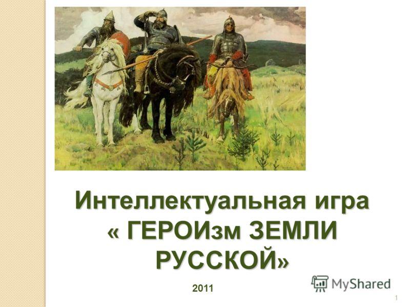 Интеллектуальная игра « ГЕРОИзм ЗЕМЛИ РУССКОЙ » 1 2011