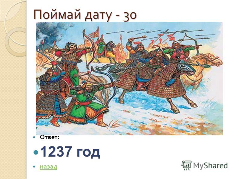Поймай дату - 30 Поймай дату - 30 Ответ : 1237 год назад Был страшный год, когда все страны Боялись больше чем огня, Батыя, внуки Чингисхана, Свое соседство с ним кляня. Был страшный век, когда монголы На Русь лавиною пошли В осенний день, по степи г