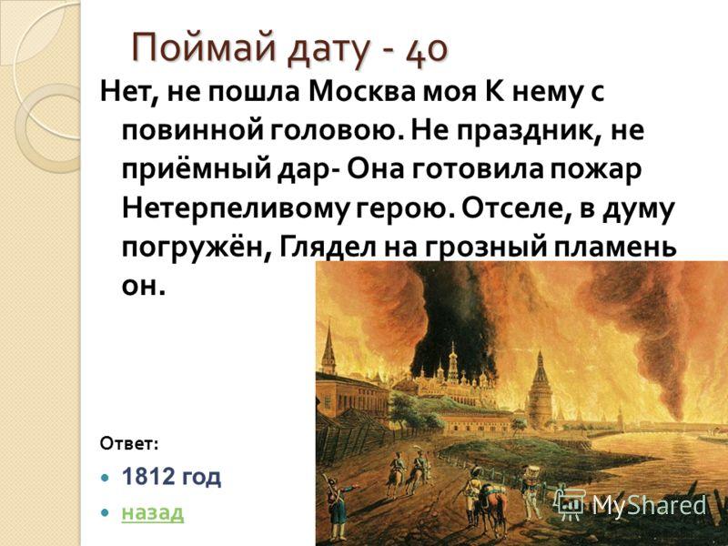 Поймай дату - 40 Поймай дату - 40 Нет, не пошла Москва моя К нему с повинной головою. Не праздник, не приёмный дар - Она готовила пожар Нетерпеливому герою. Отселе, в думу погружён, Глядел на грозный пламень он. Ответ : 1812 год назад