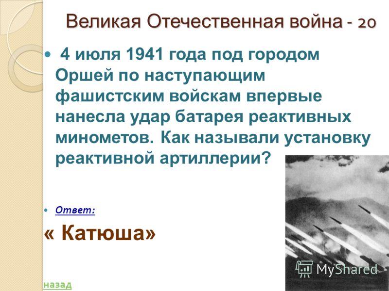 Великая Отечественная война - 20 4 июля 1941 года под городом Оршей по наступающим фашистским войскам впервые нанесла удар батарея реактивных минометов. Как называли установку реактивной артиллерии? Ответ : « Катюша» назад