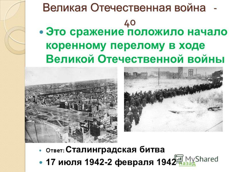 Великая Отечественная война - 40 Это сражение положило начало коренному перелому в ходе Великой Отечественной войны Ответ : Сталинградская битва 17 июля 1942-2 февраля 1942 назад назад