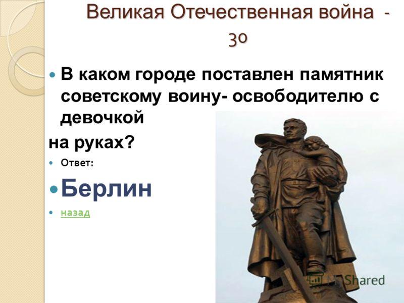 Великая Отечественная война - 30 В каком городе поставлен памятник советскому воину- освободителю с девочкой на руках? Ответ : Берлин назад