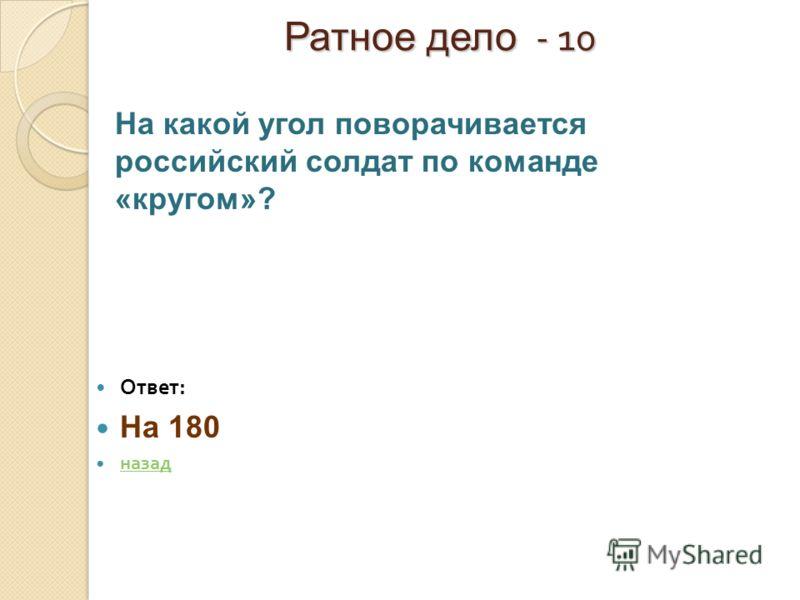 Ратное дело - 10 Ратное дело - 10 Ответ : На 180 назад На какой угол поворачивается российский солдат по команде «кругом»?