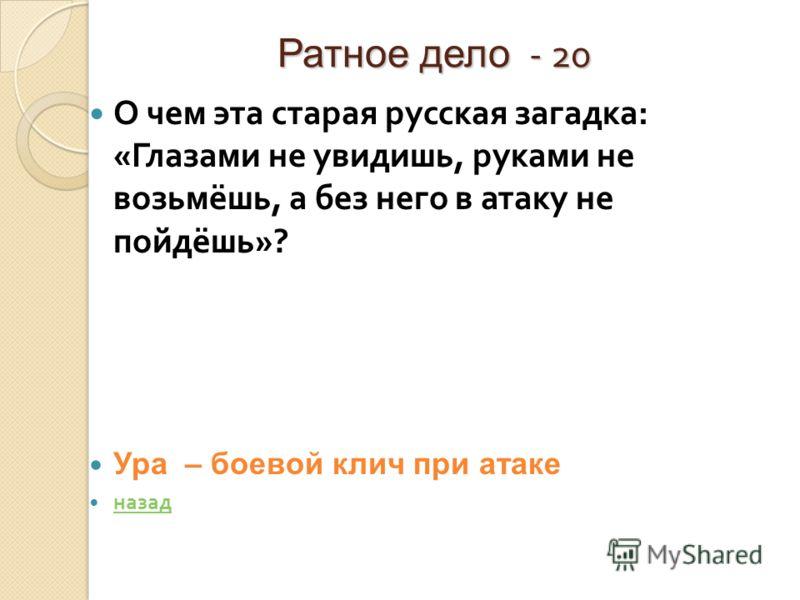 Ратное дело - 20 О чем эта старая русская загадка : « Глазами не увидишь, руками не возьмёшь, а без него в атаку не пойдёшь »? Ура – боевой клич при атаке назад
