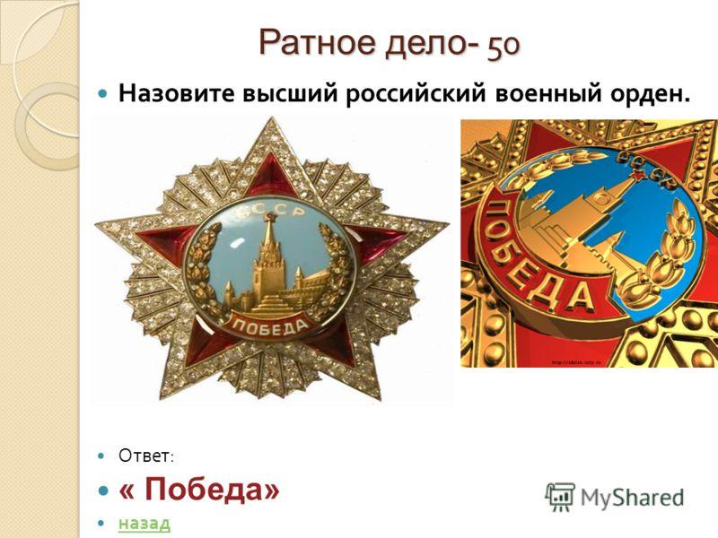 Ратное дело- 50 Назовите высший российский военный орден. Ответ : « Победа» назад