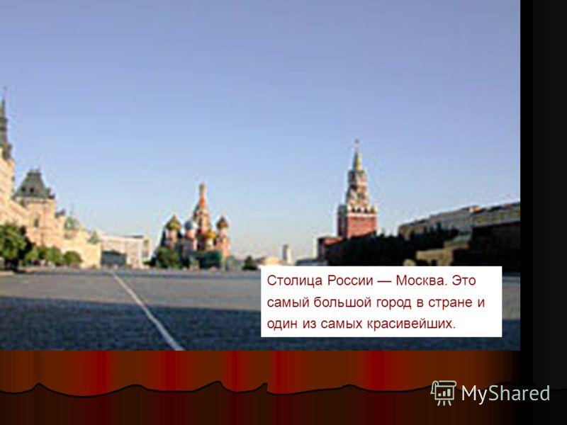Столица России Москва. Это самый большой город в стране и один из самых красивейших.