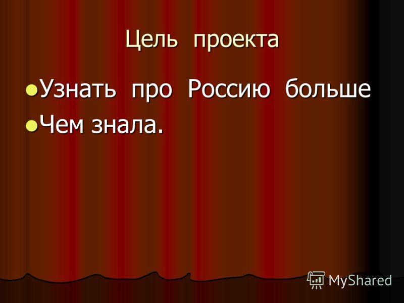 Цель проекта Узнать про Россию больше Узнать про Россию больше Чем знала. Чем знала.