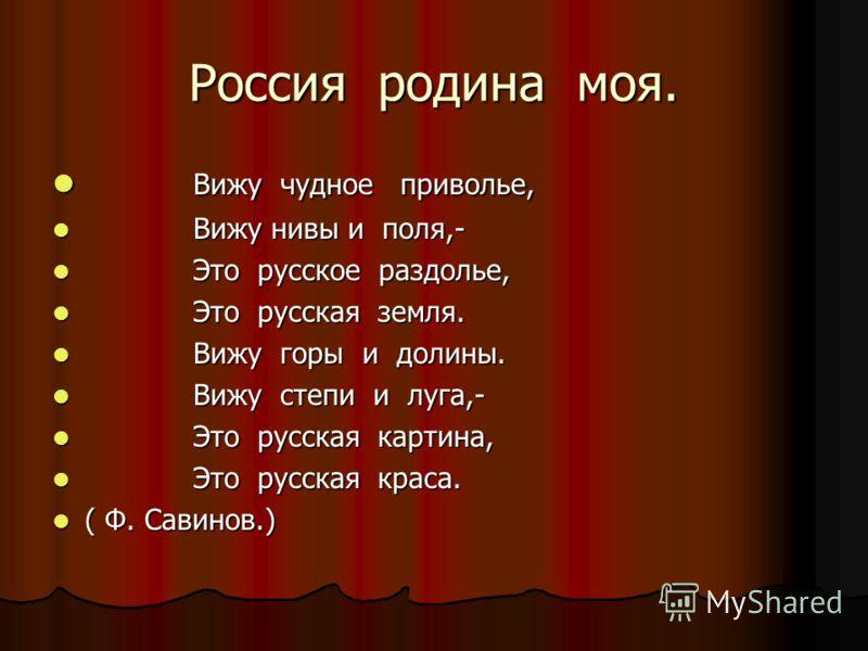 Россия родина моя. Вижу чудное приволье, Вижу чудное приволье, Вижу нивы и поля,- Вижу нивы и поля,- Это русское раздолье, Это русское раздолье, Это русская земля. Это русская земля. Вижу горы и долины. Вижу горы и долины. Вижу степи и луга,- Вижу ст