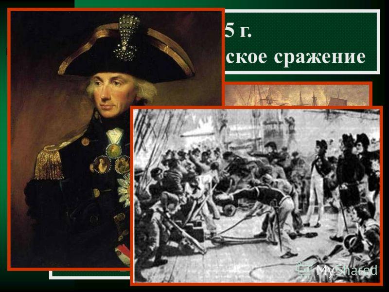 21.10.1805 г. Трафальгарское морское сражение Французский флот был уничтожен английской эскадрой под командованием адмирала Нельсона Рухнули планы Наполеона по захвату Британских островов