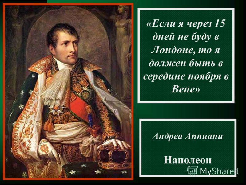 «Если я через 15 дней не буду в Лондоне, то я должен быть в середине ноября в Вене» Андреа Аппиани Наполеон