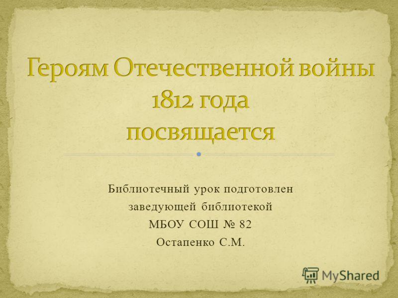 Библиотечный урок подготовлен заведующей библиотекой МБОУ СОШ 82 Остапенко С.М.