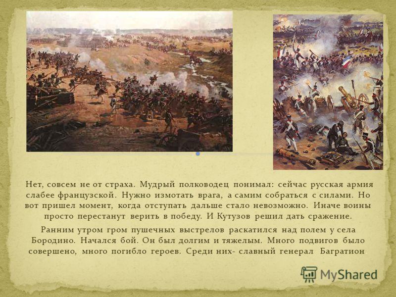 Нет, совсем не от страха. Мудрый полководец понимал: сейчас русская армия слабее французской. Нужно измотать врага, а самим собраться с силами. Но вот пришел момент, когда отступать дальше стало невозможно. Иначе воины просто перестанут верить в побе
