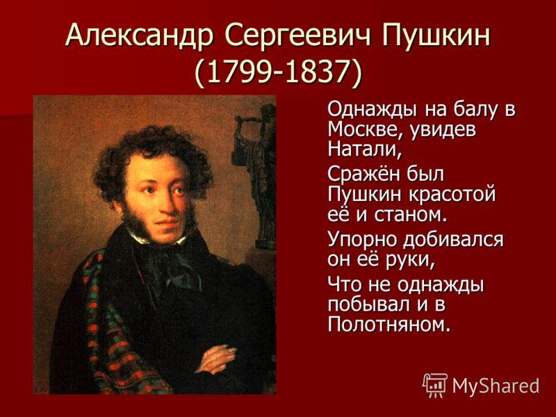 Александр Сергеевич Пушкин (1799-1837) Однажды на балу в Москве, увидев Натали, Сражён был Пушкин красотой её и станом. Упорно добивался он её руки, Что не однажды побывал и в Полотняном.