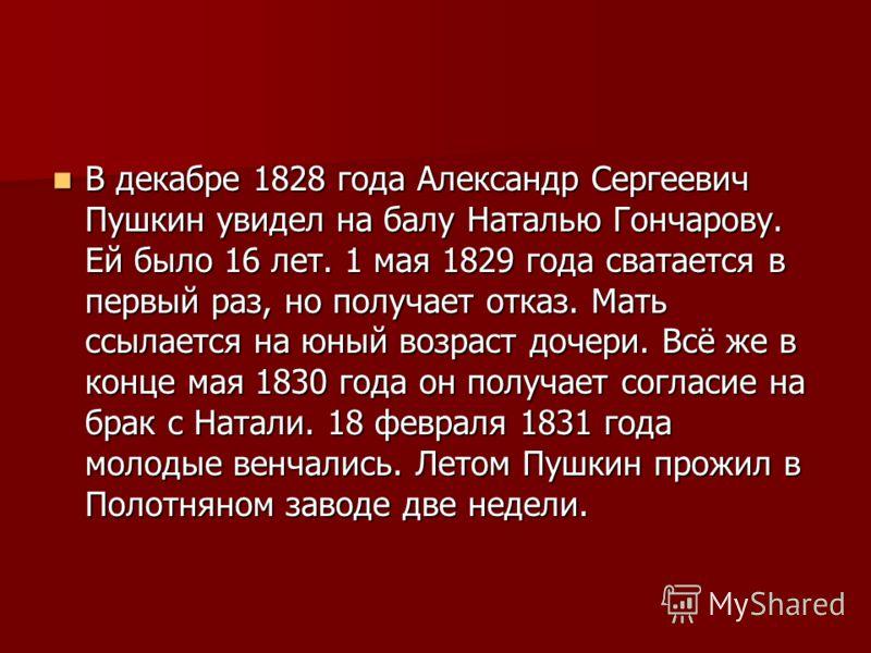 В декабре 1828 года Александр Сергеевич Пушкин увидел на балу Наталью Гончарову. Ей было 16 лет. 1 мая 1829 года сватается в первый раз, но получает отказ. Мать ссылается на юный возраст дочери. Всё же в конце мая 1830 года он получает согласие на бр