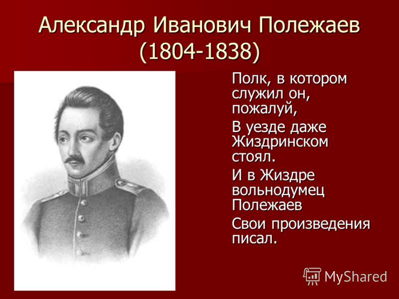 Александр Иванович Полежаев (1804-1838) Полк, в котором служил он, пожалуй, В уезде даже Жиздринском стоял. И в Жиздре вольнодумец Полежаев Свои произведения писал.