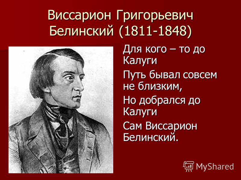 Виссарион Григорьевич Белинский (1811-1848) Для кого – то до Калуги Путь бывал совсем не близким, Но добрался до Калуги Сам Виссарион Белинский.