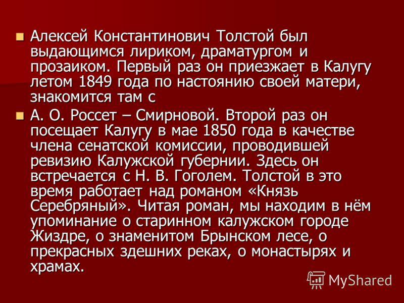 Алексей Константинович Толстой был выдающимся лириком, драматургом и прозаиком. Первый раз он приезжает в Калугу летом 1849 года по настоянию своей матери, знакомится там с Алексей Константинович Толстой был выдающимся лириком, драматургом и прозаико