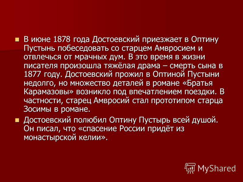 В июне 1878 года Достоевский приезжает в Оптину Пустынь побеседовать со старцем Амвросием и отвлечься от мрачных дум. В это время в жизни писателя произошла тяжёлая драма – смерть сына в 1877 году. Достоевский прожил в Оптиной Пустыни недолго, но мно