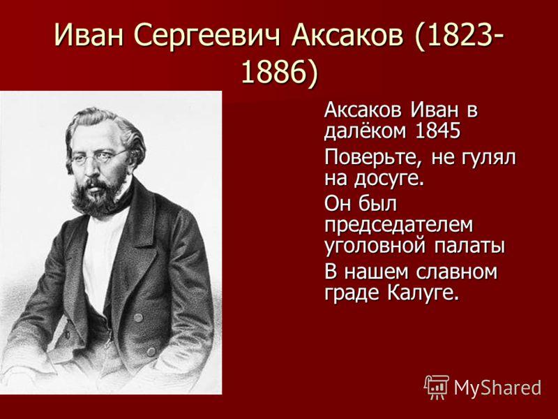 Иван Сергеевич Аксаков (1823- 1886) Аксаков Иван в далёком 1845 Поверьте, не гулял на досуге. Он был председателем уголовной палаты В нашем славном граде Калуге.