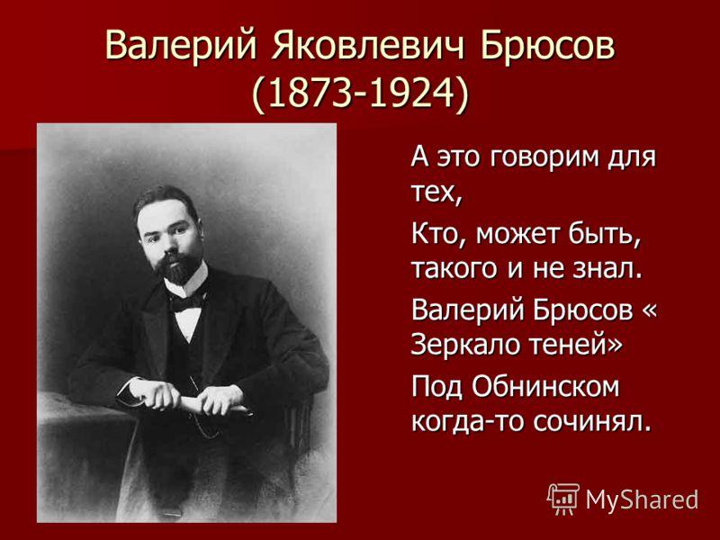 Валерий Яковлевич Брюсов (1873-1924) А это говорим для тех, Кто, может быть, такого и не знал. Валерий Брюсов « Зеркало теней» Под Обнинском когда-то сочинял.