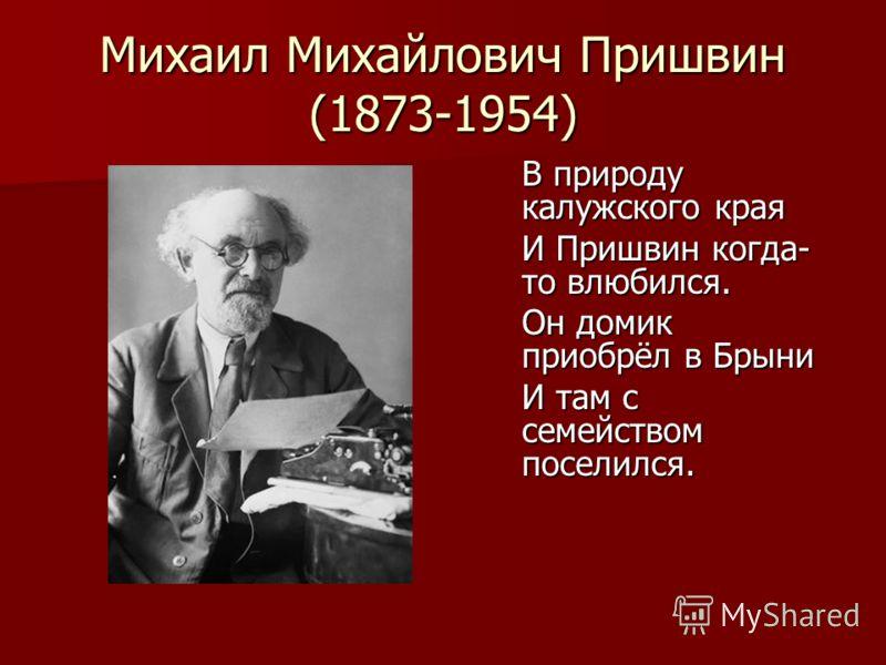 Михаил Михайлович Пришвин (1873-1954) В природу калужского края И Пришвин когда- то влюбился. Он домик приобрёл в Брыни И там с семейством поселился.