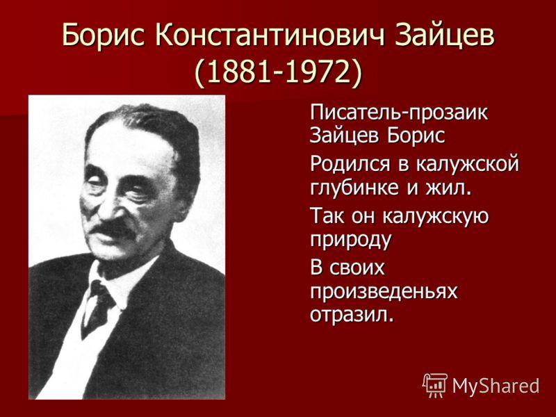 Борис Константинович Зайцев (1881-1972) Писатель-прозаик Зайцев Борис Родился в калужской глубинке и жил. Так он калужскую природу В своих произведеньях отразил.