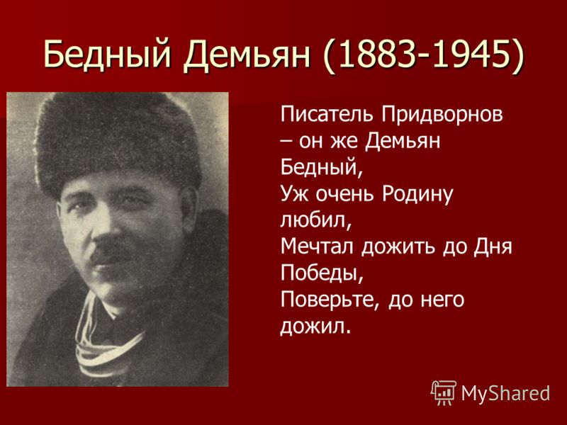 Бедный Демьян (1883-1945) Писатель Придворнов – он же Демьян Бедный, Уж очень Родину любил, Мечтал дожить до Дня Победы, Поверьте, до него дожил.