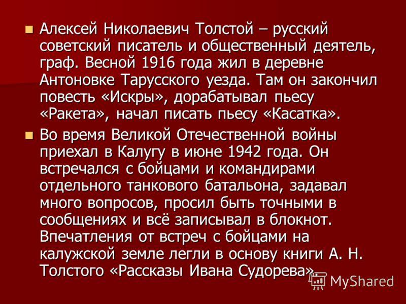Алексей Николаевич Толстой – русский советский писатель и общественный деятель, граф. Весной 1916 года жил в деревне Антоновке Тарусского уезда. Там он закончил повесть «Искры», дорабатывал пьесу «Ракета», начал писать пьесу «Касатка». Алексей Никола