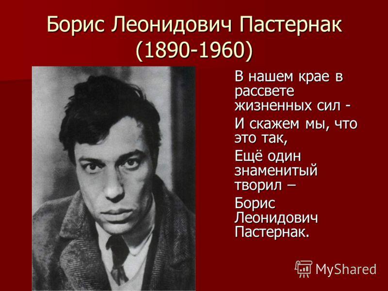 Борис Леонидович Пастернак (1890-1960) В нашем крае в рассвете жизненных сил - И скажем мы, что это так, Ещё один знаменитый творил – Борис Леонидович Пастернак.
