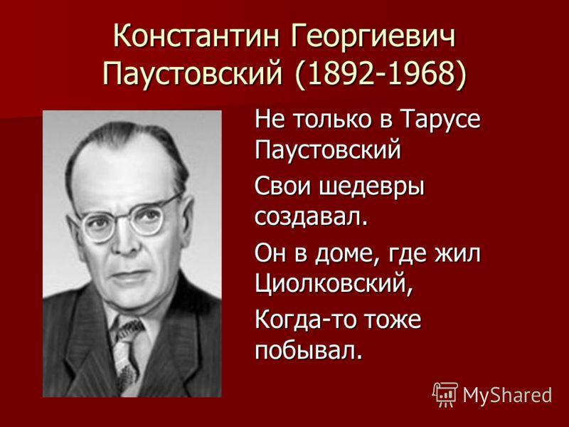 Константин Георгиевич Паустовский (1892-1968) Не только в Тарусе Паустовский Свои шедевры создавал. Он в доме, где жил Циолковский, Когда-то тоже побывал.