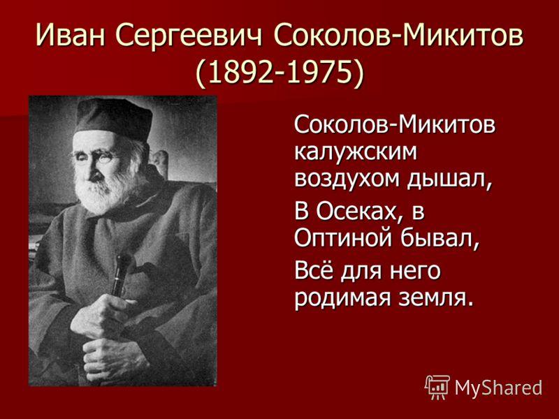 Иван Сергеевич Соколов-Микитов (1892-1975) Соколов-Микитов калужским воздухом дышал, В Осеках, в Оптиной бывал, Всё для него родимая земля.