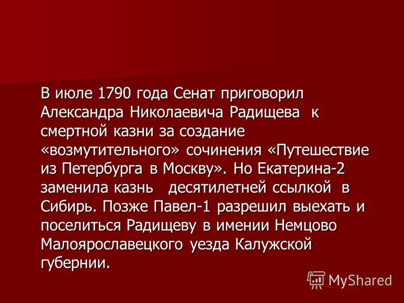 В июле 1790 года Сенат приговорил Александра Николаевича Радищева к смертной казни за создание «возмутительного» сочинения «Путешествие из Петербурга в Москву». Но Екатерина-2 заменила казнь десятилетней ссылкой в Сибирь. Позже Павел-1 разрешил выеха