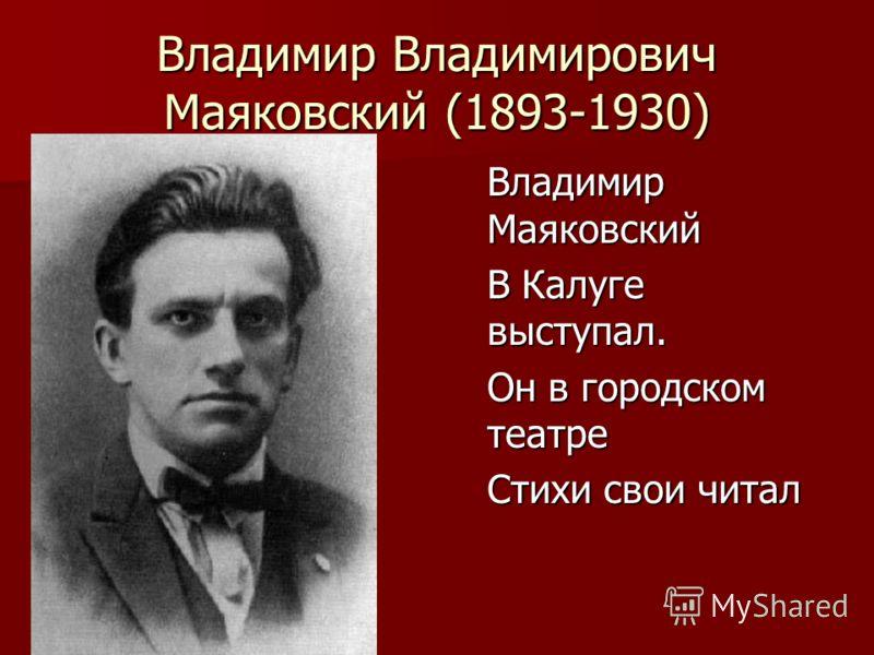 Владимир Владимирович Маяковский (1893-1930) Владимир Маяковский В Калуге выступал. Он в городском театре Стихи свои читал