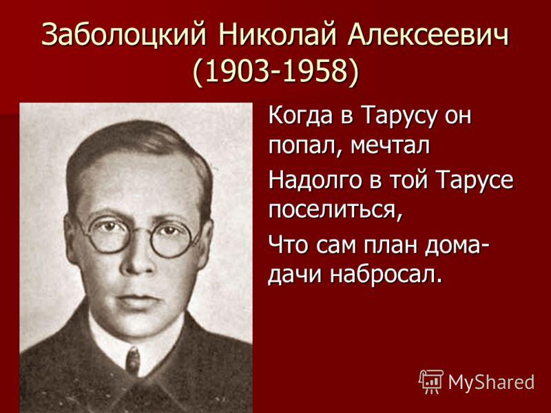 Заболоцкий Николай Алексеевич (1903-1958) Когда в Тарусу он попал, мечтал Надолго в той Тарусе поселиться, Что сам план дома- дачи набросал.