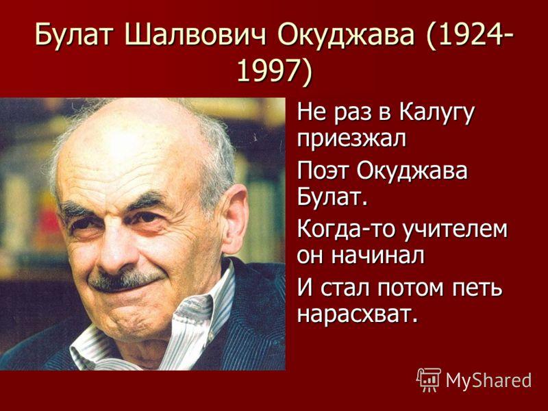 Булат Шалвович Окуджава (1924- 1997) Не раз в Калугу приезжал Поэт Окуджава Булат. Когда-то учителем он начинал И стал потом петь нарасхват.