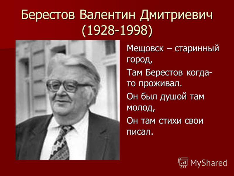 Берестов Валентин Дмитриевич (1928-1998) Мещовск – старинный город, Там Берестов когда- то проживал. Он был душой там молод, Он там стихи свои писал.