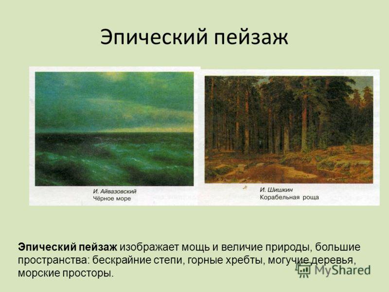 Эпический пейзаж Эпический пейзаж изображает мощь и величие природы, большие пространства: бескрайние степи, горные хребты, могучие деревья, морские просторы.