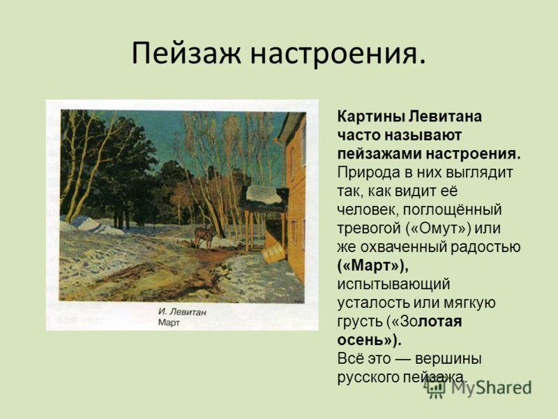 Пейзаж настроения. Картины Левитана часто называют пейзажами настроения. Природа в них выглядит так, как видит её человек, поглощённый тревогой («Омут») или же охваченный радостью («Март»), испытывающий усталость или мягкую грусть («Золотая осень»).