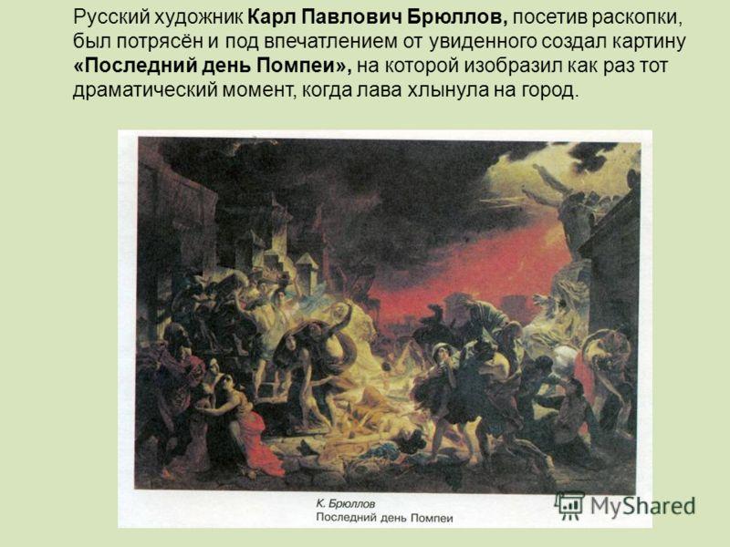 Русский художник Карл Павлович Брюллов, посетив раскопки, был потрясён и под впечатлением от увиденного создал картину «Последний день Помпеи», на которой изобразил как раз тот драматический момент, когда лава хлынула на город.
