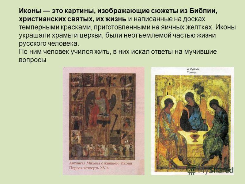 Иконы это картины, изображающие сюжеты из Библии, христианских святых, их жизнь и написанные на досках темперными красками, приготовленными на яичных желтках. Иконы украшали храмы и церкви, были неотъемлемой частью жизни русского человека. По ним чел