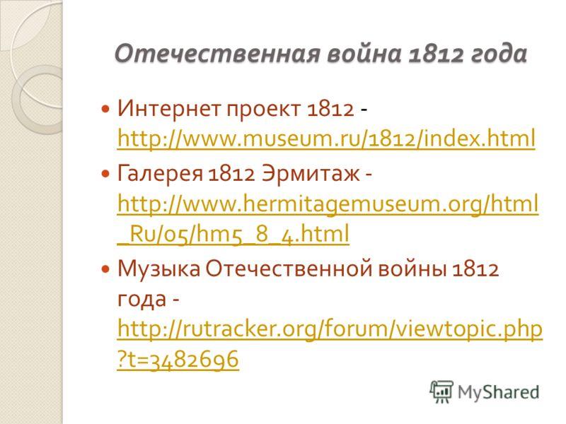 Отечественная война 1812 года Интернет проект 1812 - http://www.museum.ru/1812/index.html http://www.museum.ru/1812/index.html Галерея 1812 Эрмитаж - http://www.hermitagemuseum.org/html _Ru/05/hm5_8_4.html http://www.hermitagemuseum.org/html _Ru/05/h