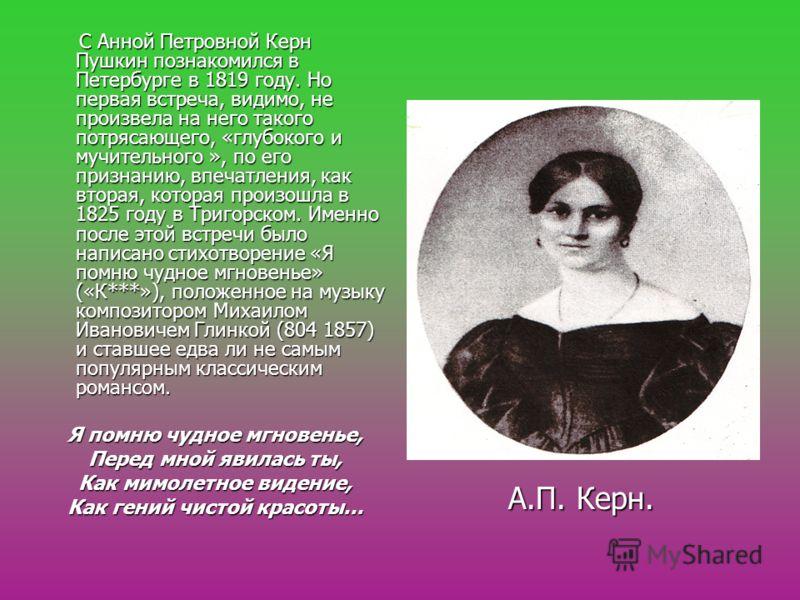 А.П. Керн. С Анной Петровной Керн Пушкин познакомился в Петербурге в 1819 году. Но первая встреча, видимо, не произвела на него такого потрясающего, «глубокого и мучительного », по его признанию, впечатления, как вторая, которая произошла в 1825 году