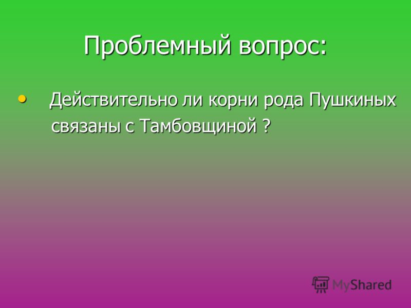 Проблемный вопрос: Действительно ли корни рода Пушкиных Действительно ли корни рода Пушкиных связаны с Тамбовщиной ? связаны с Тамбовщиной ?