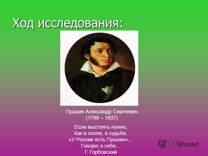Ход исследования: Пушкин Александр Сергеевич (1799 – 1837) Если выстоять нужно, Как в окопе, в судьбе, «У России есть Пушкин», - Говорю я себе… Г. Горбовский