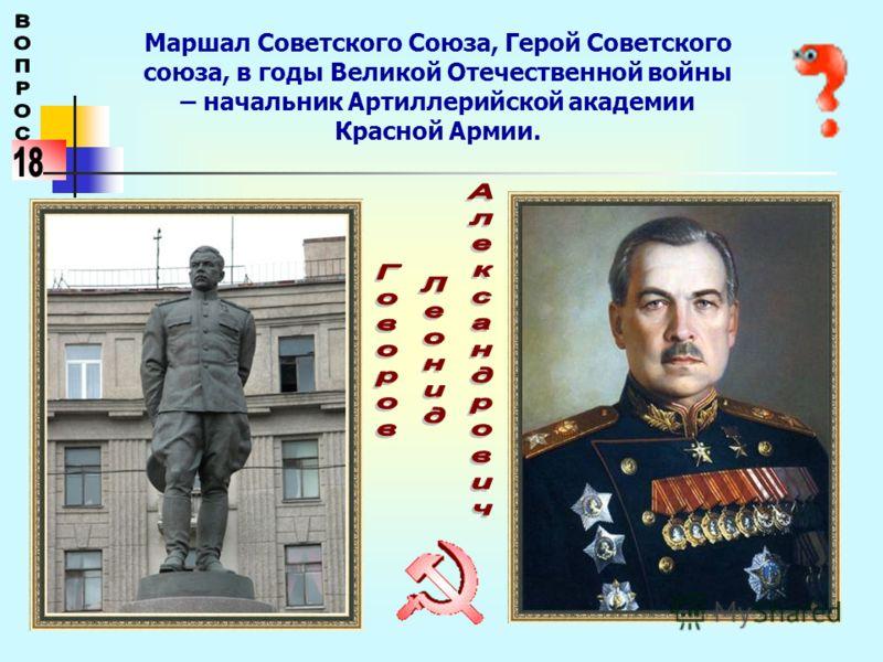 Маршал Советского Союза, Герой Советского союза, в годы Великой Отечественной войны – начальник Артиллерийской академии Красной Армии.