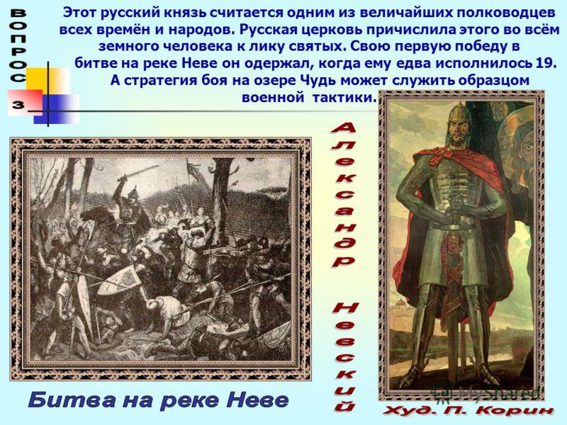 Этот русский князь считается одним из величайших полководцев всех времён и народов. Русская церковь причислила этого во всём земного человека к лику святых. Свою первую победу в битве на реке Неве он одержал, когда ему едва исполнилось 19. А стратеги